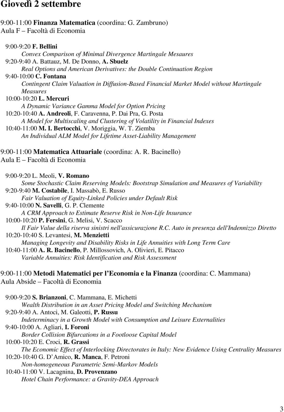 Fontana Contingent Claim Valuation in Diffusion-Based Financial Market Model without Martingale Measures 10:00-10:20 L. Mercuri A Dynamic Variance Gamma Model for Option Pricing 10:20-10:40 A.