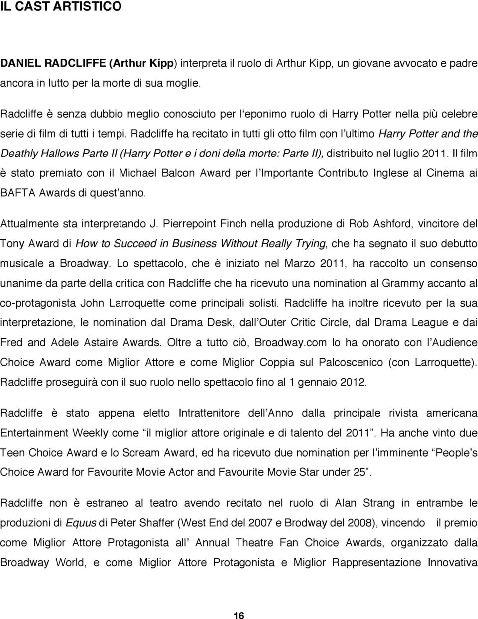 Radcliffe ha recitato in tutti gli otto film con l'ultimo Harry Potter and the Deathly Hallows Parte II (Harry Potter e i doni della morte: Parte II), distribuito nel luglio 2011.