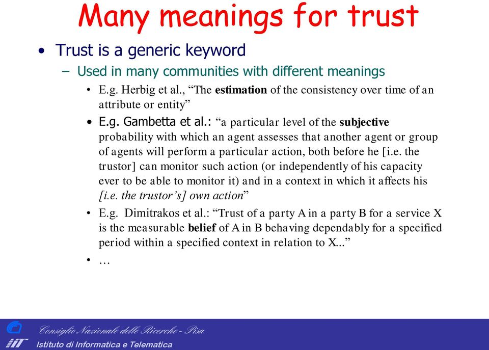 : a particular level of the subjective probability with which an agent assesses that another agent or group of agents will perform a particular action, both before he [i.e. the trustor] can monitor such action (or independently of his capacity ever to be able to monitor it) and in a context in which it affects his [i.