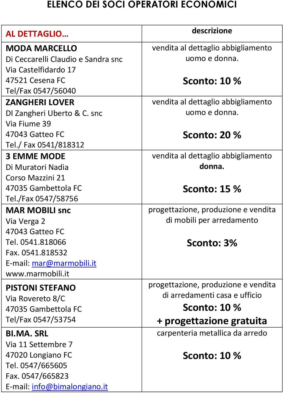 it www.marmobili.it PISTONI STEFANO Via Rovereto 8/C Tel/Fax 0547/53754 BI.MA. SRL Via 11 Settembre 7 47020 Longiano FC Tel. 0547/665605 Fax. 0547/665823 E-mail: info@bimalongiano.it uomo e donna.