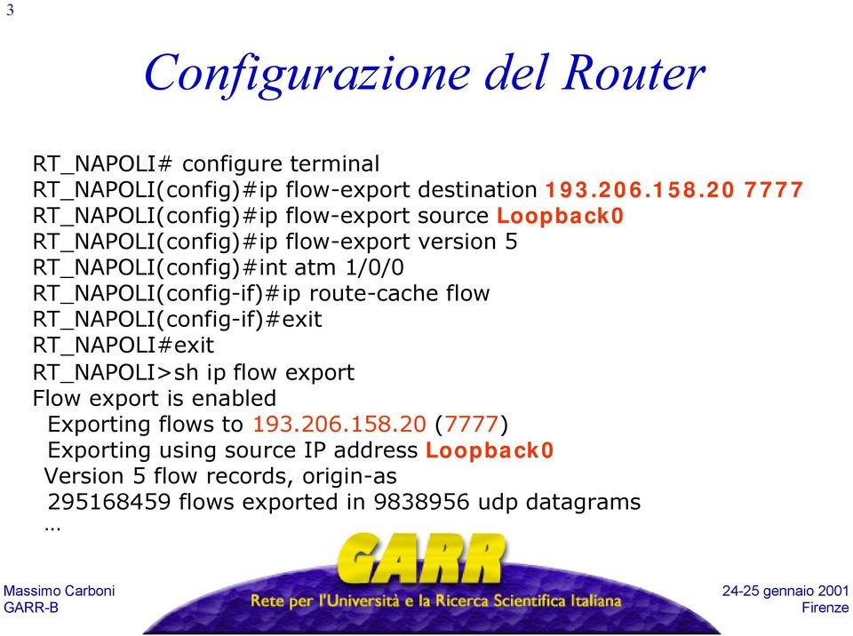 RT_NAPOLI(config-if)#ip route-cache flow RT_NAPOLI(config-if)#exit RT_NAPOLI#exit RT_NAPOLI>sh ip flow export Flow export is enabled