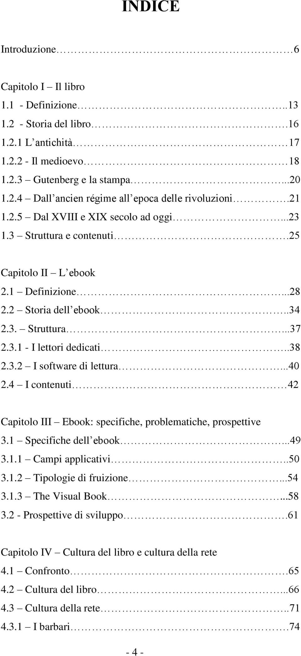 ..40 2.4 I contenuti 42 Capitolo III Ebook: specifiche, problematiche, prospettive 3.1 Specifiche dell ebook...49 3.1.1 Campi applicativi..50 3.1.2 Tipologie di fruizione...54 3.1.3 The Visual Book.