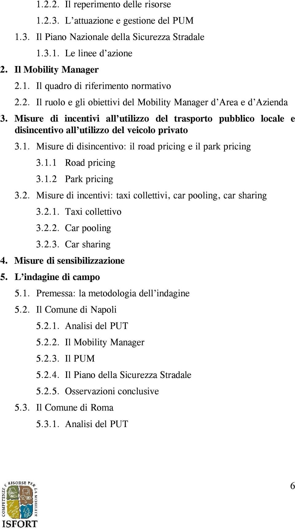 Misure di disincentivo: il road pricing e il park pricing 3.1.1 Road pricing 3.1.2 Park pricing 3.2. Misure di incentivi: taxi collettivi, car pooling, car sharing 3.2.1. Taxi collettivo 3.2.2. Car pooling 3.