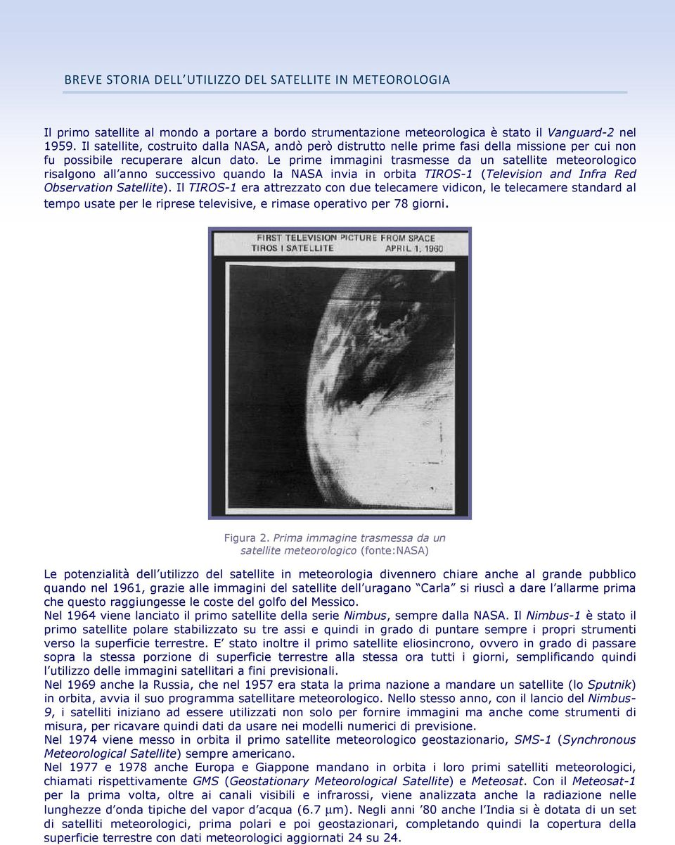 Le prime immagini trasmesse da un satellite meteorologico risalgono all anno successivo quando la NASA invia in orbita TIROS-1 (Television and Infra Red Observation Satellite).