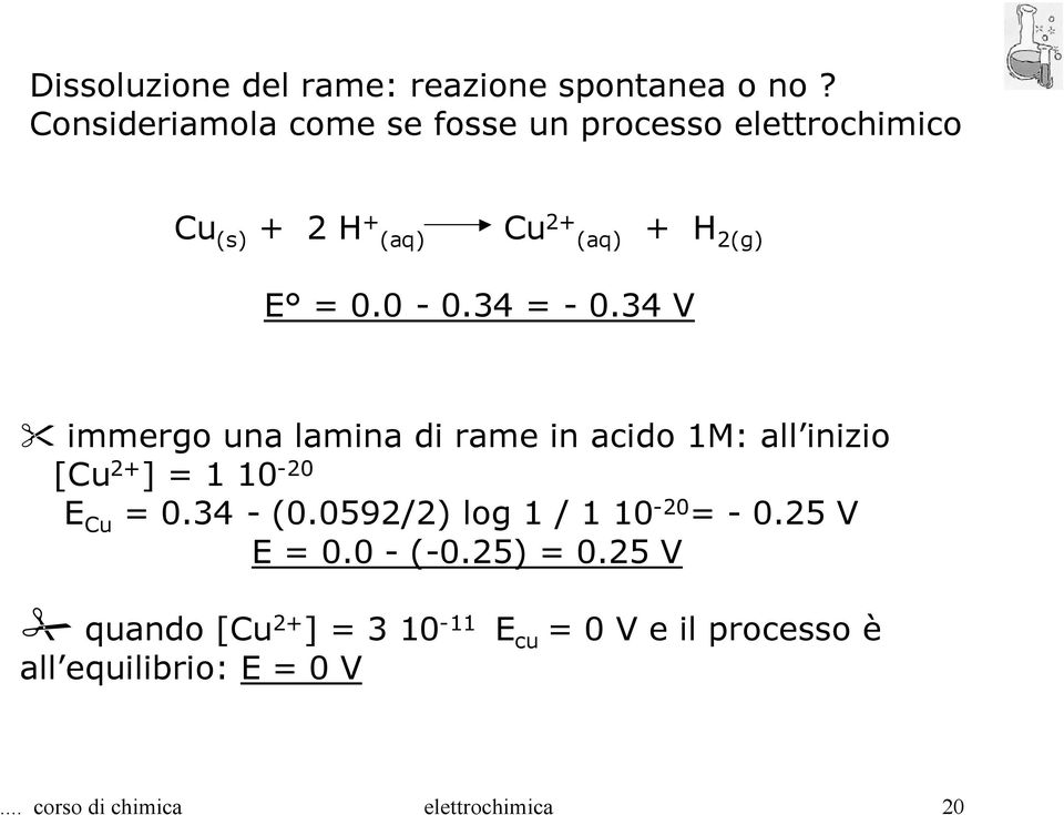 34 = - 0.34 V immergo una lamina di rame in acido 1M: all inizio [Cu 2+ ] = 1 10-20 E Cu = 0.34 - (0.