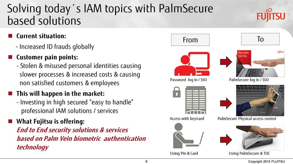 to handle professional IAM solutions / services What Fujitsu is offering: End to End security solutions & services based on Palm Vein biometric authentication