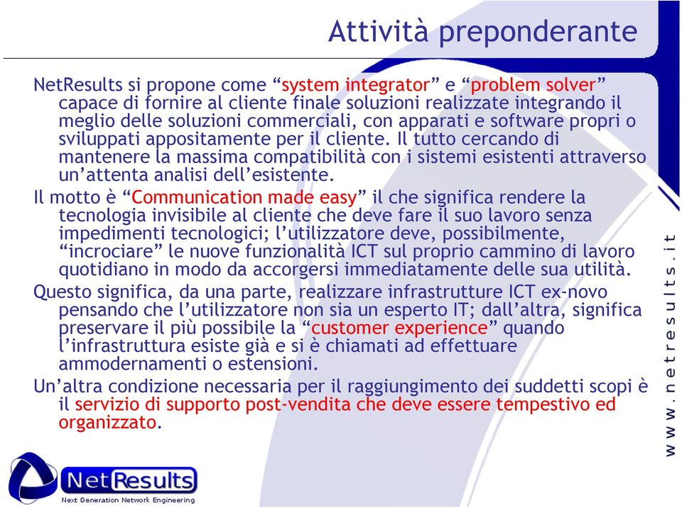 Il motto è Communication made easy il che significa rendere la tecnologia invisibile al cliente che deve fare il suo lavoro senza impedimenti tecnologici; l utilizzatore deve, possibilmente,