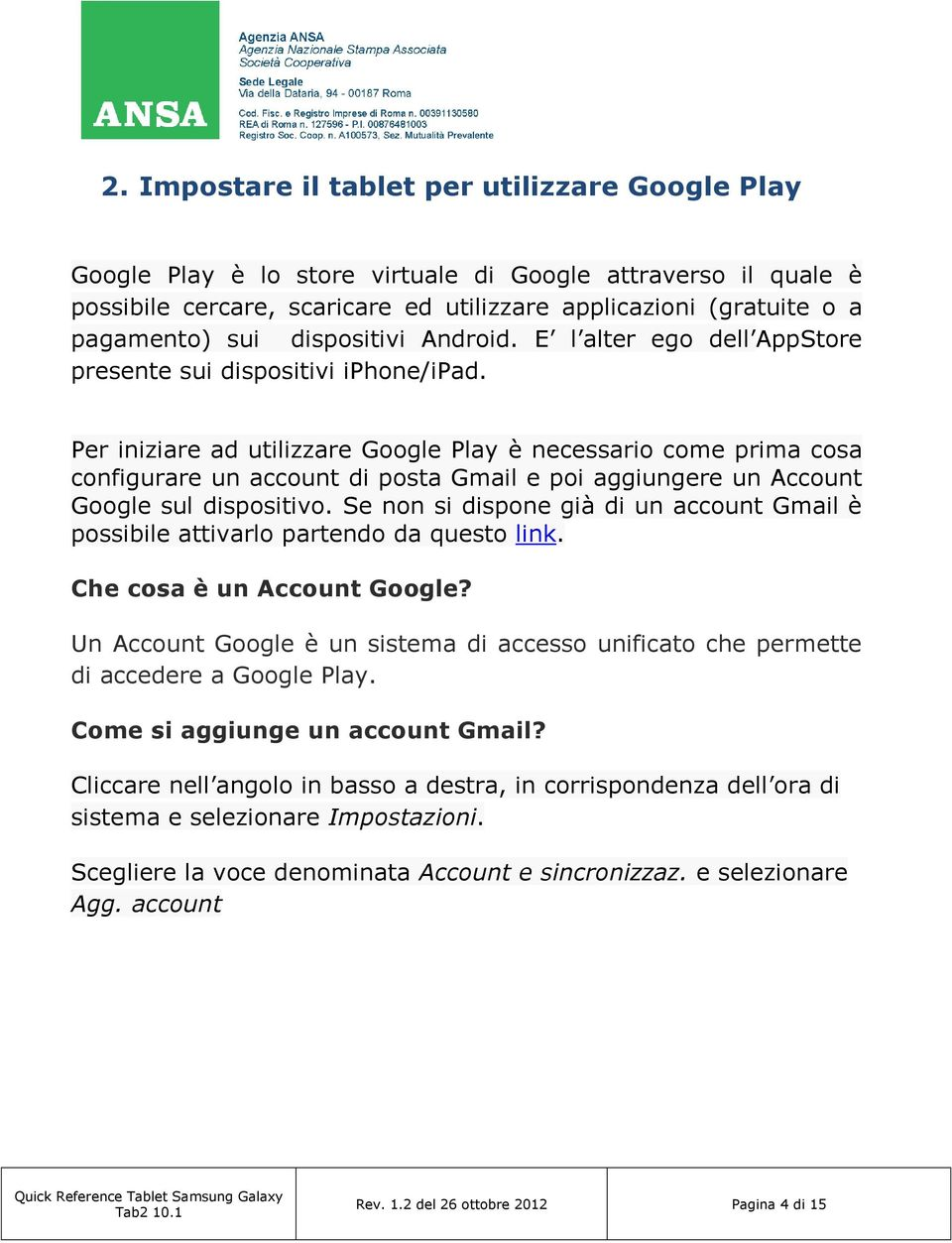 Per iniziare ad utilizzare Google Play è necessario come prima cosa configurare un account di posta Gmail e poi aggiungere un Account Google sul dispositivo.