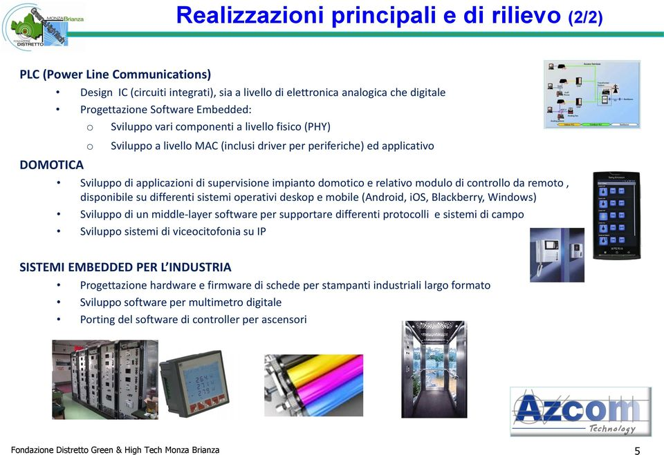 su differenti sistemi perativi deskp e mbile (Andrid, ios, Blackberry, Windws) Svilupp di un middle-layer sftware per supprtare differenti prtclli e sistemi di camp Svilupp sistemi di vicecitfnia su