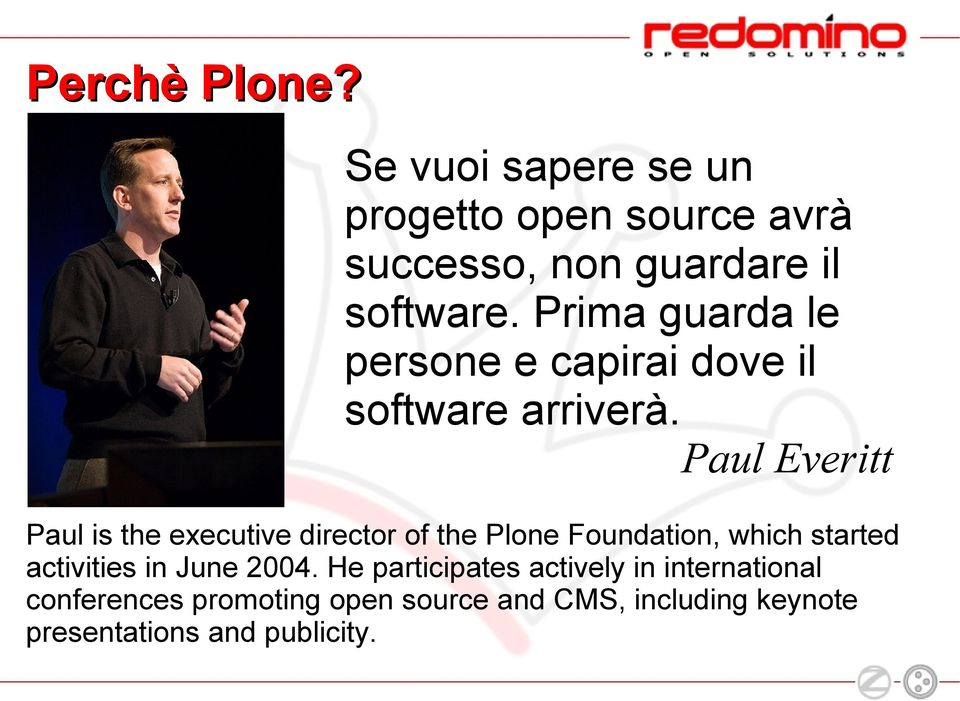 Paul Everitt Paul is the executive director of the Plone Foundation, which started activities in