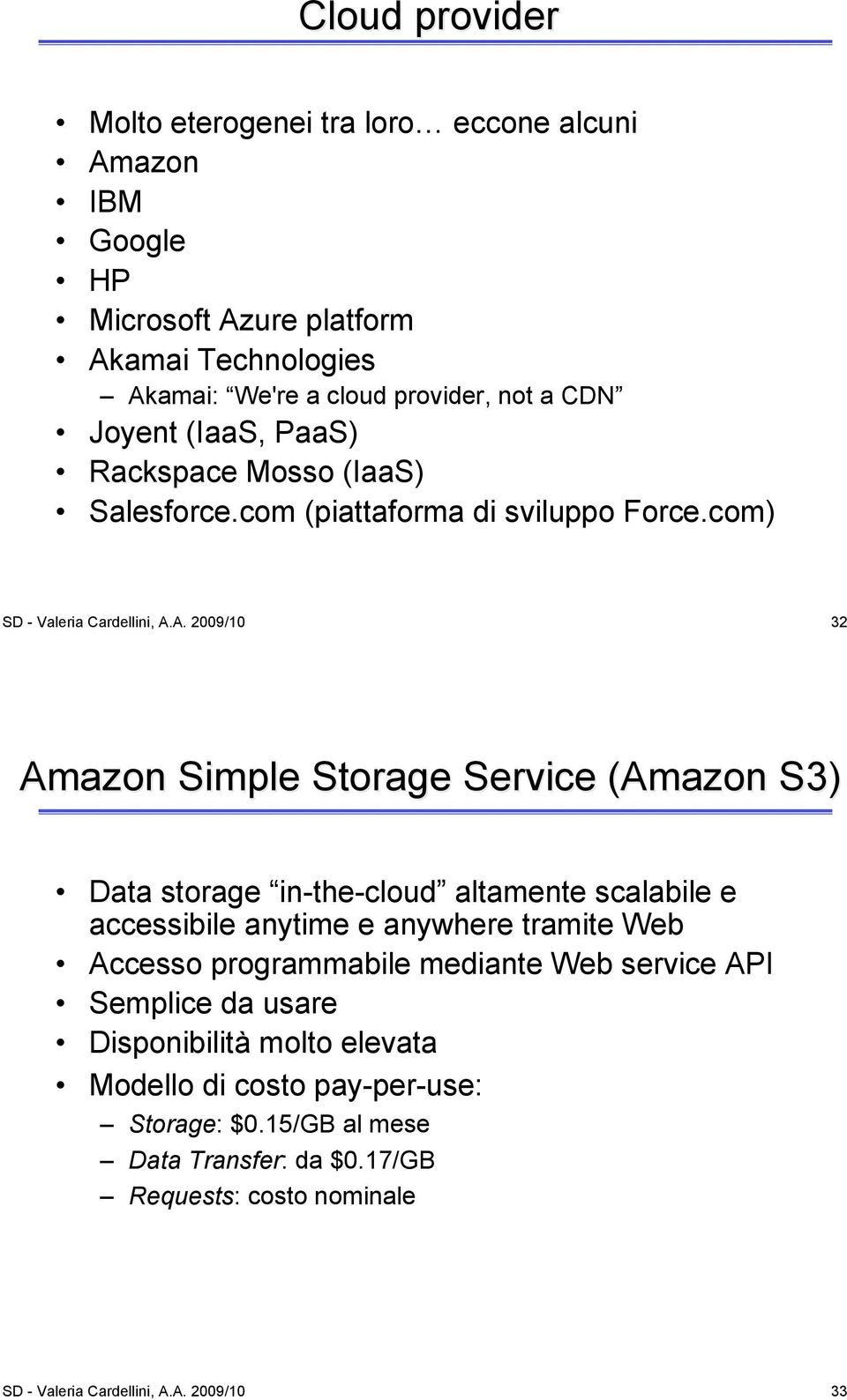 A. 2009/10 32 Amazon Simple Storage Service (Amazon S3) Data storage in-the-cloud altamente scalabile e accessibile anytime e anywhere tramite Web Accesso