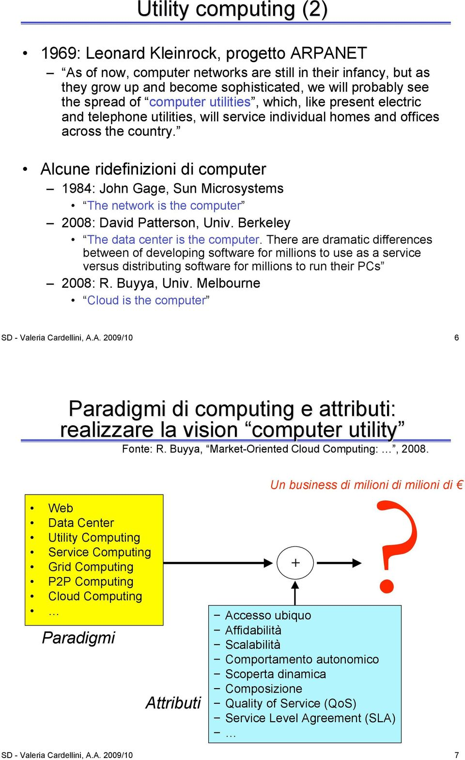 Alcune ridefinizioni di computer 1984: John Gage, Sun Microsystems The network is the computer 2008: David Patterson, Univ. Berkeley The data center is the computer.