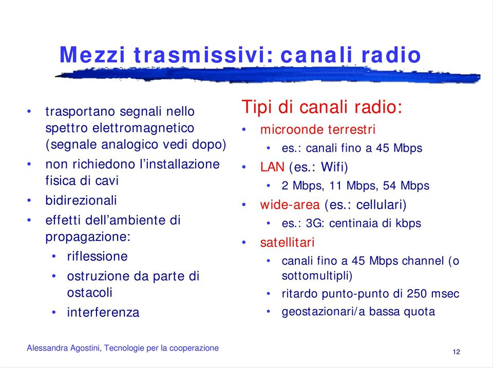 Tipi di canali radio: microonde terrestri es.: canali fino a 45 Mbps LAN (es.: Wifi) 2 Mbps, 11 Mbps, 54 Mbps wide-area (es.