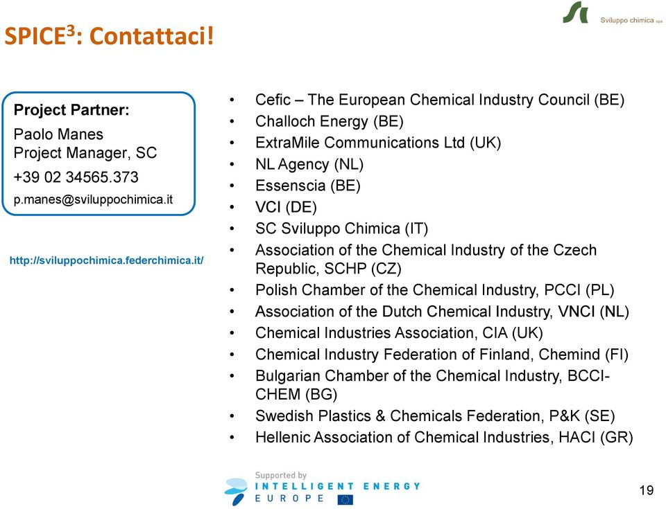 the Chemical Industry of the Czech Republic, SCHP (CZ) Polish Chamber of the Chemical Industry, PCCI (PL) Association of the Dutch Chemical Industry, VNCI (NL) Chemical Industries