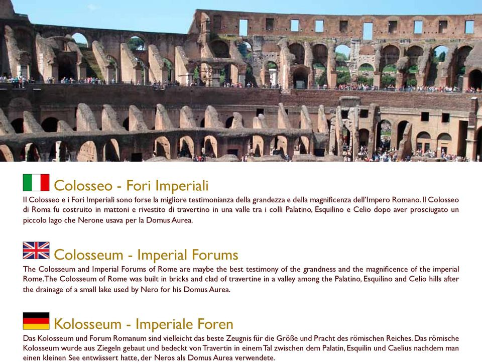 Colosseum - Imperial Forums The Colosseum and Imperial Forums of Rome are maybe the best testimony of the grandness and the magnificence of the imperial Rome.