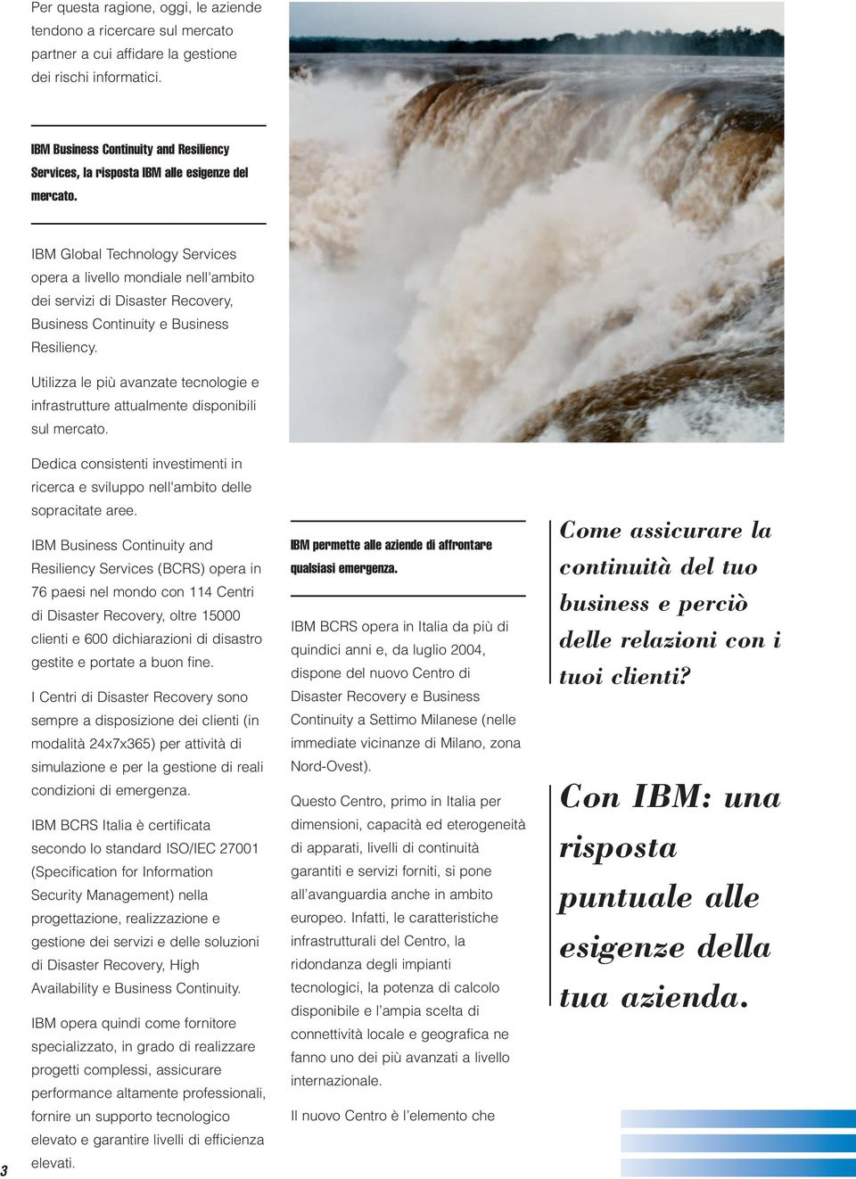 3 IBM Global Technology Services opera a livello mondiale nell'ambito dei servizi di Disaster Recovery, Business Continuity e Business Resiliency.