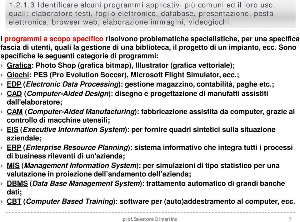 Sono specifiche le seguenti categorie di programmi: Grafica: Photo Shop (grafica bitmap), Illustrator (grafica vettoriale); Giochi: PES (Pro Evolution Soccer), Microsoft Flight Simulator, ecc.