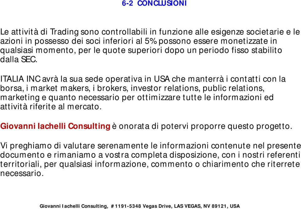ITALIA INC avrà la sua sede operativa in USA che manterrà i contatti con la borsa, i market makers, i brokers, investor relations, public relations, marketing e quanto necessario per ottimizzare