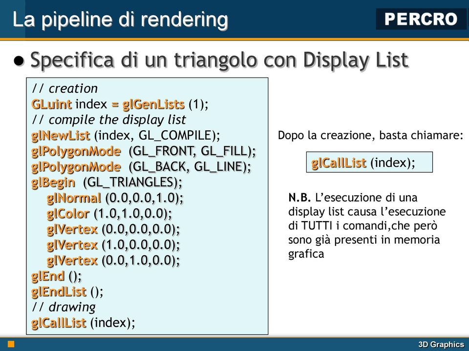 0,0.0,0.0); glvertex (1.0,0.0,0.0); glvertex (0.0,1.0,0.0); glend (); glendlist (); // drawing glcalllist (index); Dopo la creazione, basta chiamare: glcalllist (index); N.