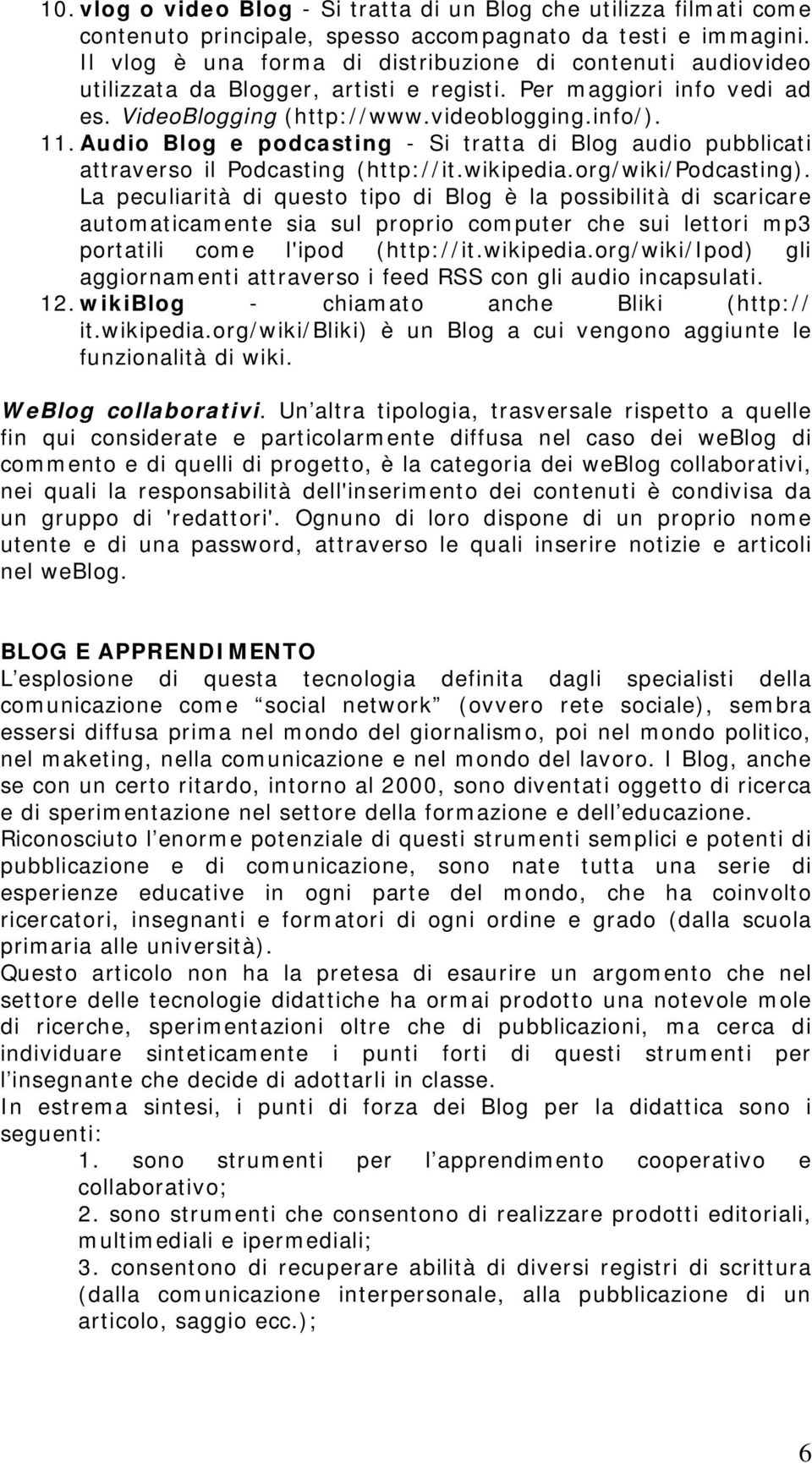 Audio Blog e podcasting - Si tratta di Blog audio pubblicati attraverso il Podcasting (http://it.wikipedia.org/wiki/podcasting).