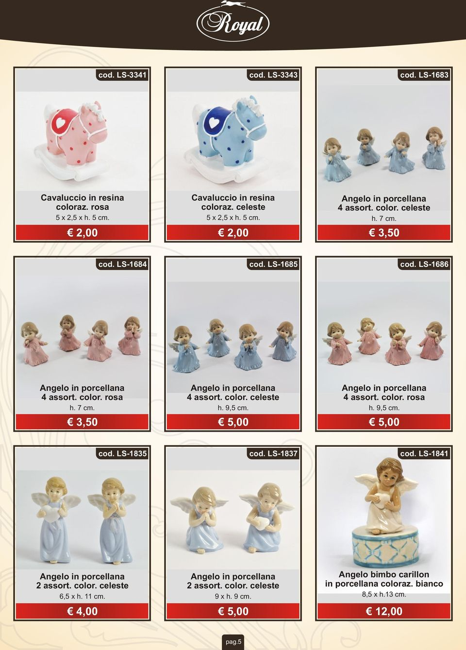 5,00 Angelo in porcellana 4 assort. color. rosa h. 9,5 cm. 5,00 cod. LS-1835 cod. LS-1837 cod. LS-1841 Angelo in porcellana 2 assort. color. celeste 6,5 x h. 11 cm.