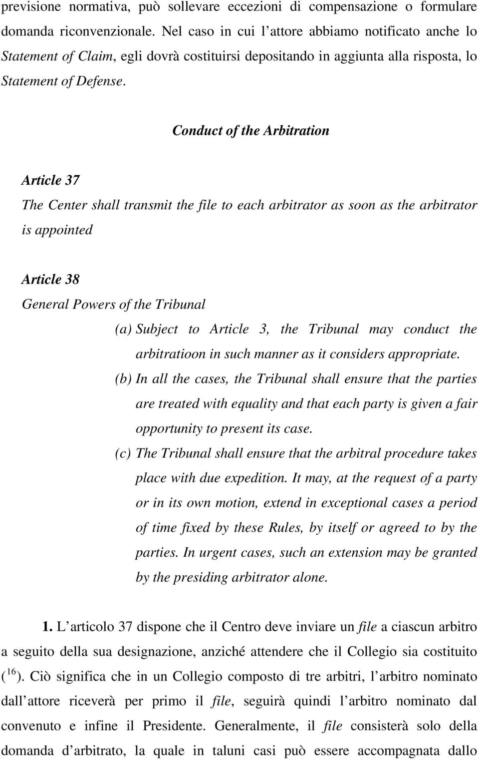 Conduct of the Arbitration Article 37 The Center shall transmit the file to each arbitrator as soon as the arbitrator is appointed Article 38 General Powers of the Tribunal (a) Subject to Article 3,