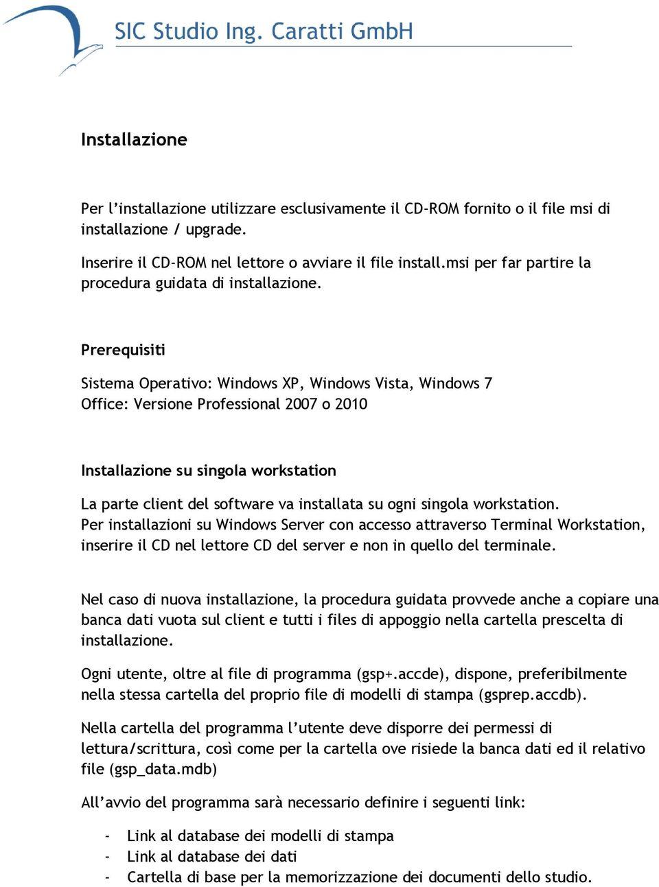 Prerequisiti Sistema Operativo: Windows XP, Windows Vista, Windows 7 Office: Versione Professional 2007 o 2010 Installazione su singola workstation La parte client del software va installata su ogni