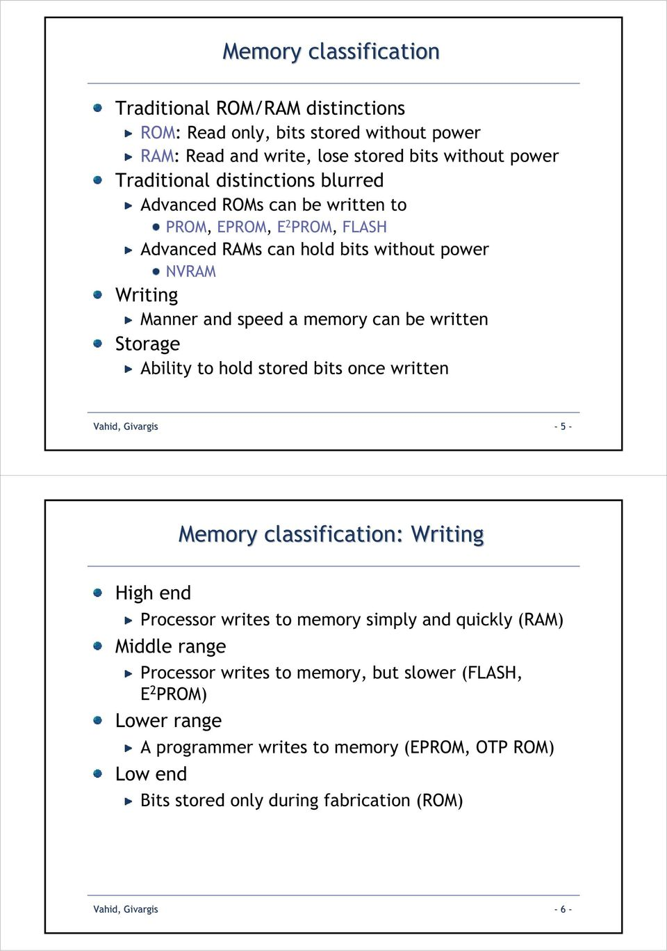 Ability to hold stored bits once written Vahid, Givargis - 5 - Memory classification: Writing High end Processor writes to memory simply and quickly (RAM) Middle range