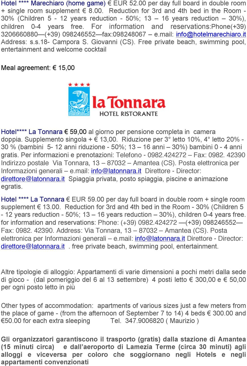 Free private beach, swimming pool, entertainment and welcome cocktail Meal agreement: 15,00 Hotel**** La Tonnara 59,00 al giorno per pensione completa in camera doppia. Supplemento singola + 13,00.