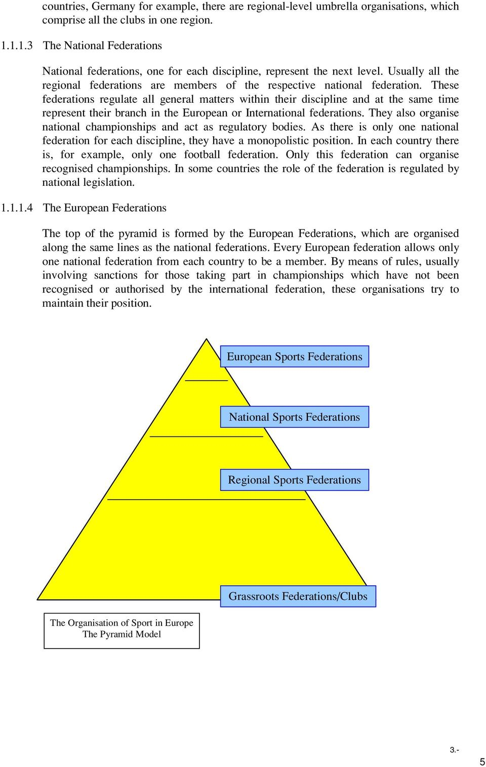 These federations regulate all general matters within their discipline and at the same time represent their branch in the European or International federations.