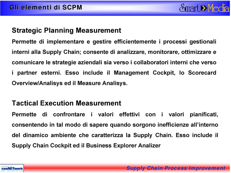 Esso include il Management Cockpit, lo Scorecard Overview/Analisys ed il Measure Analisys.