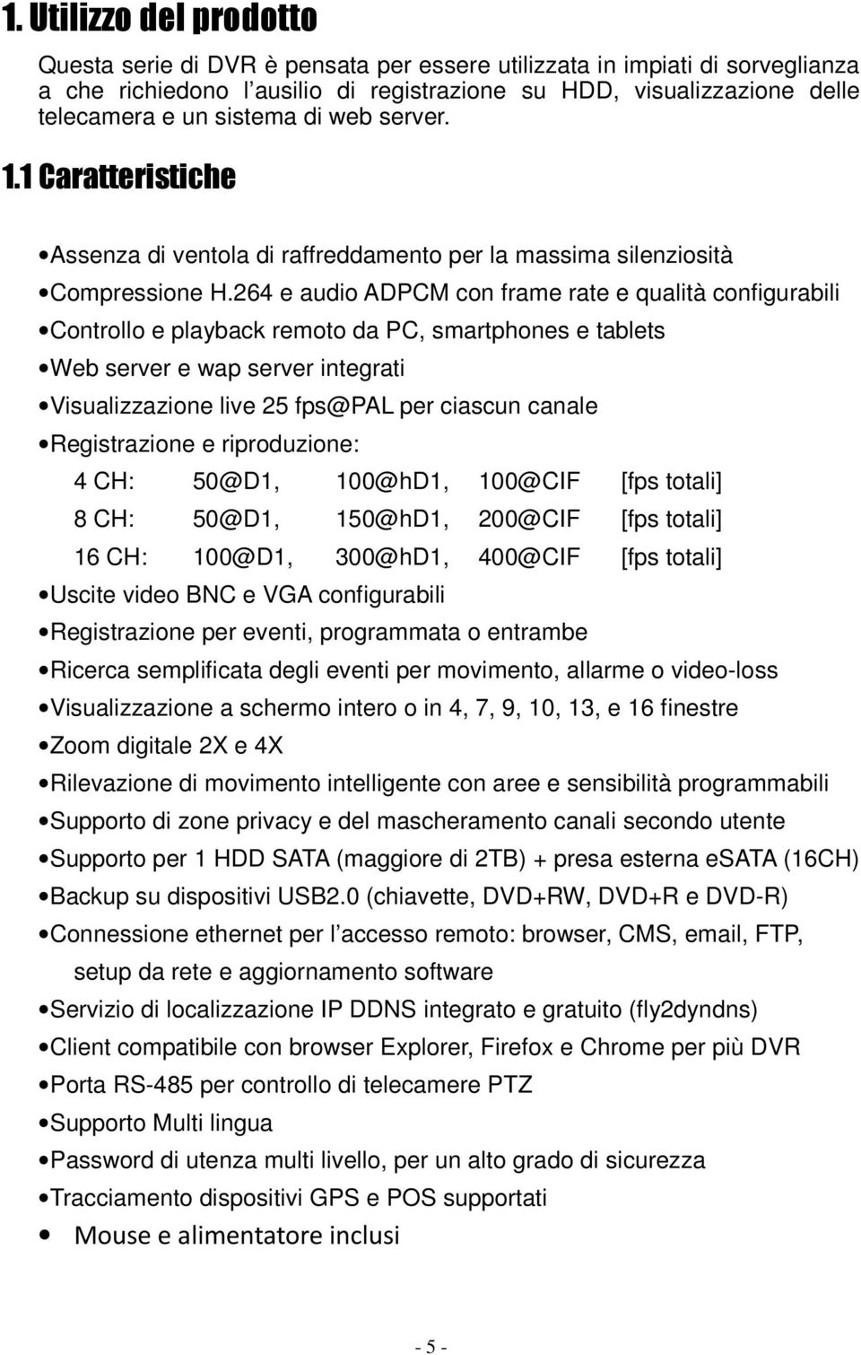 264 e audio ADPCM con frame rate e qualità configurabili Controllo e playback remoto da PC, smartphones e tablets Web server e wap server integrati Visualizzazione live 25 fps@pal per ciascun canale