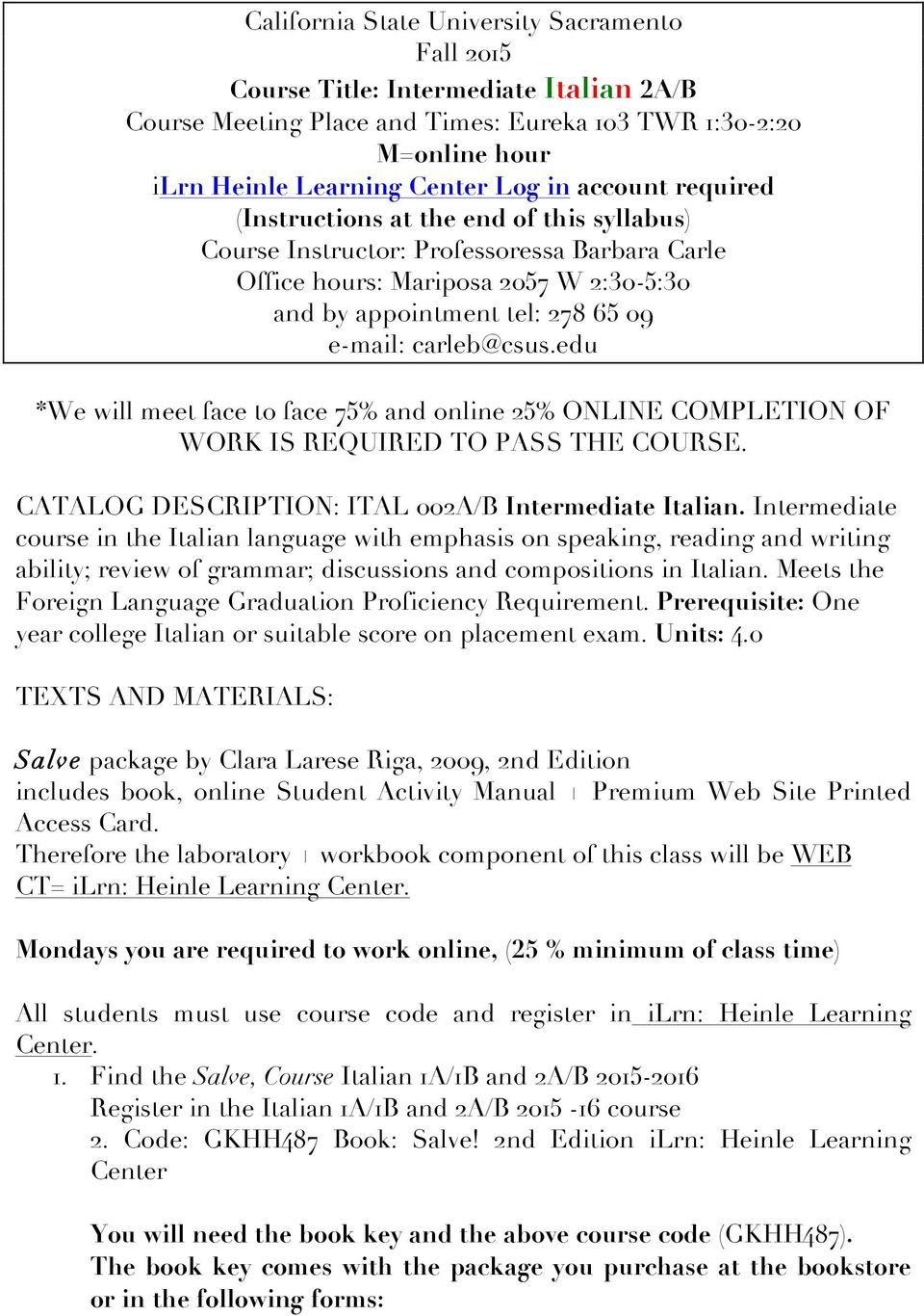 carleb@csus.edu *We will meet face to face 75% and online 25% ONLINE COMPLETION OF WORK IS REQUIRED TO PASS THE COURSE. CATALOG DESCRIPTION: ITAL 002A/B Intermediate Italian.