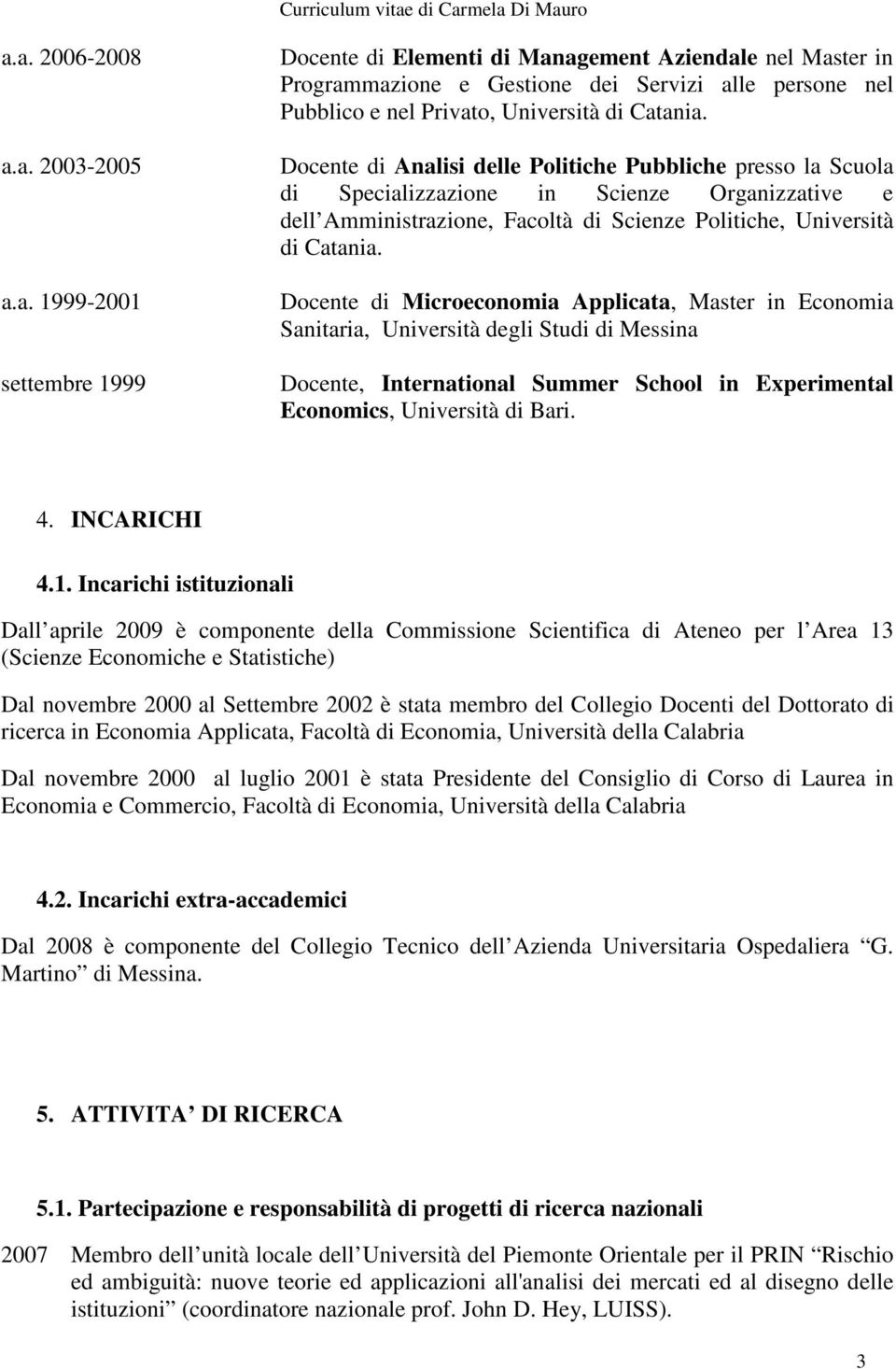 Docente di Microeconomia Applicata, Master in Economia Sanitaria, Università degli Studi di Messina Docente, International Summer School in Experimental Economics, Università di Bari. 4. INCARICHI 4.