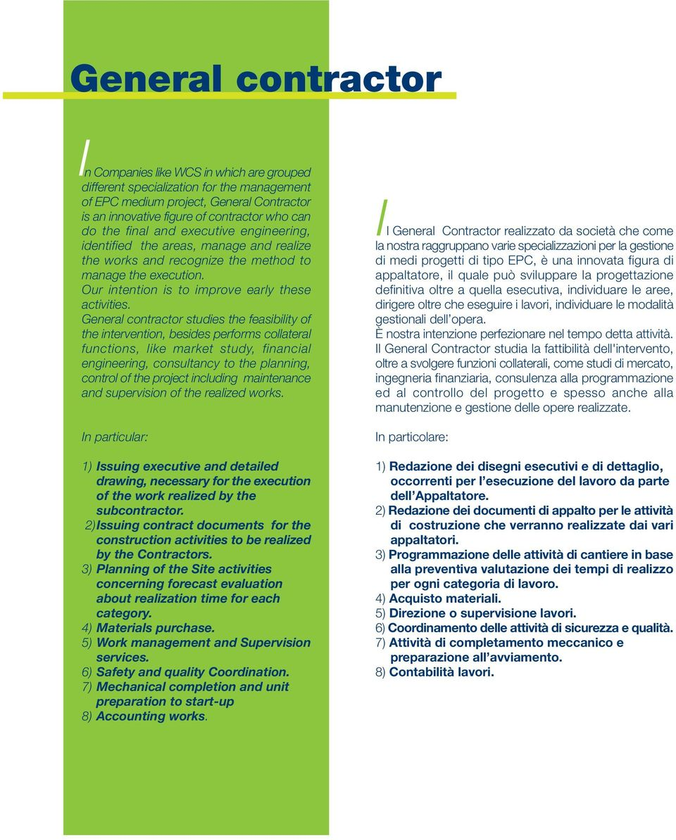 General contractor studies the feasibility of the intervention, besides performs collateral functions, like market study, financial engineering, consultancy to the planning, control of the project