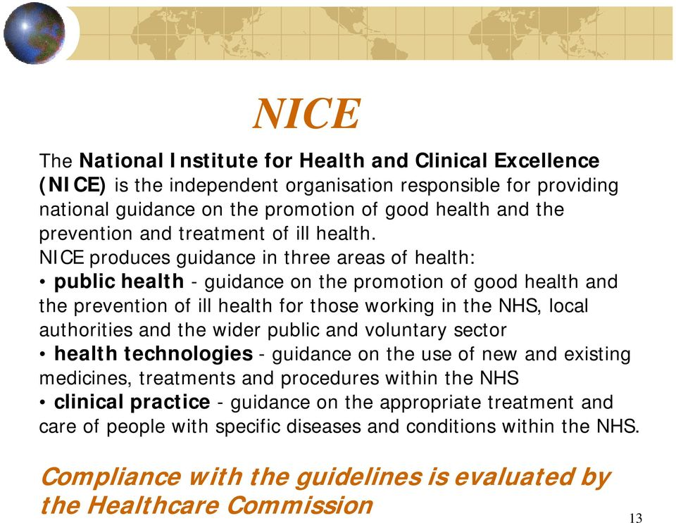 NICE produces guidance in three areas of health: public health - guidance on the promotion of good health and the prevention of ill health for those working in the NHS, local authorities and
