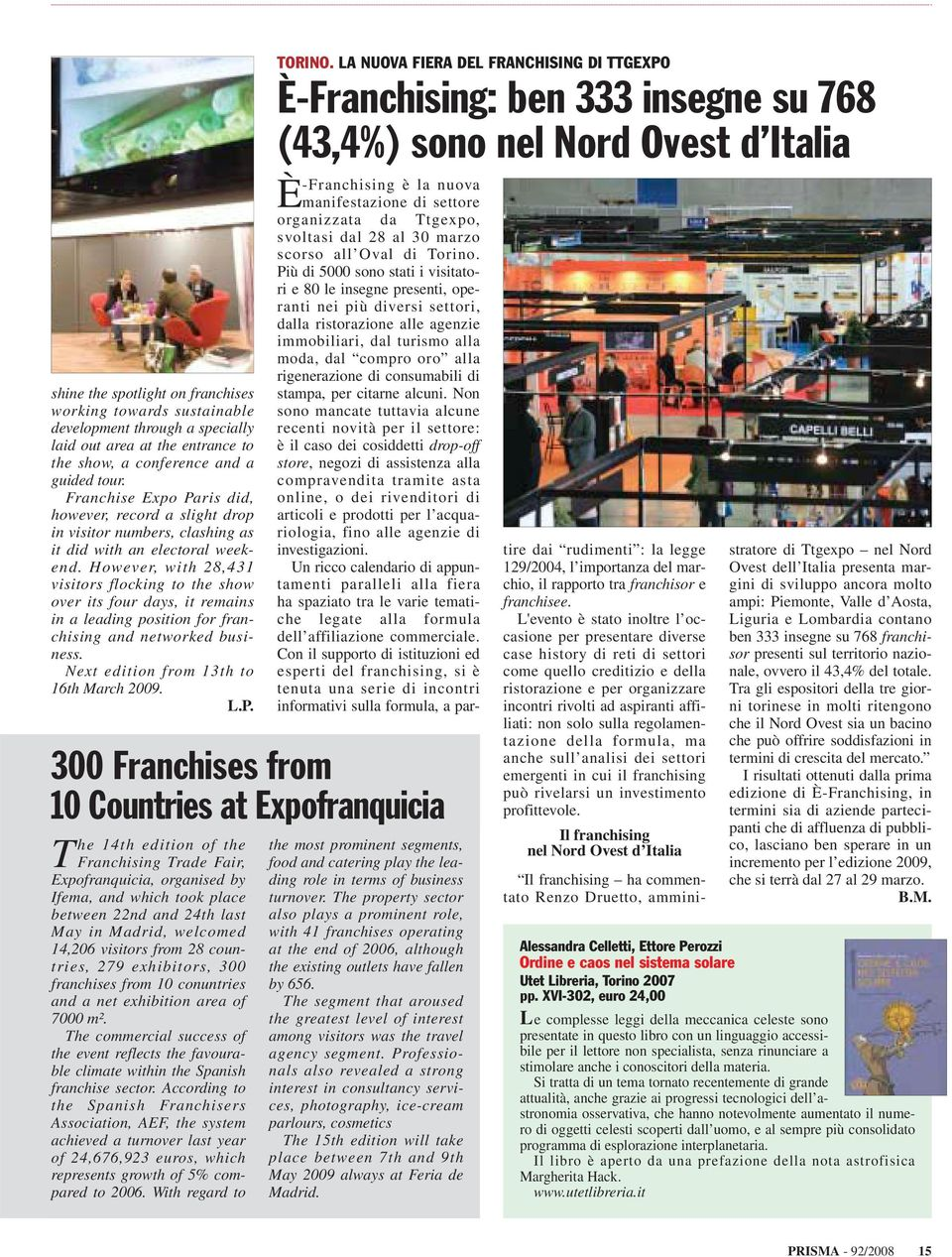 However, with 28,431 visitors flocking to the show over its four days, it remains in a leading position for franchising and networked business. Next edition from 13th to 16th March 2009. L.P.
