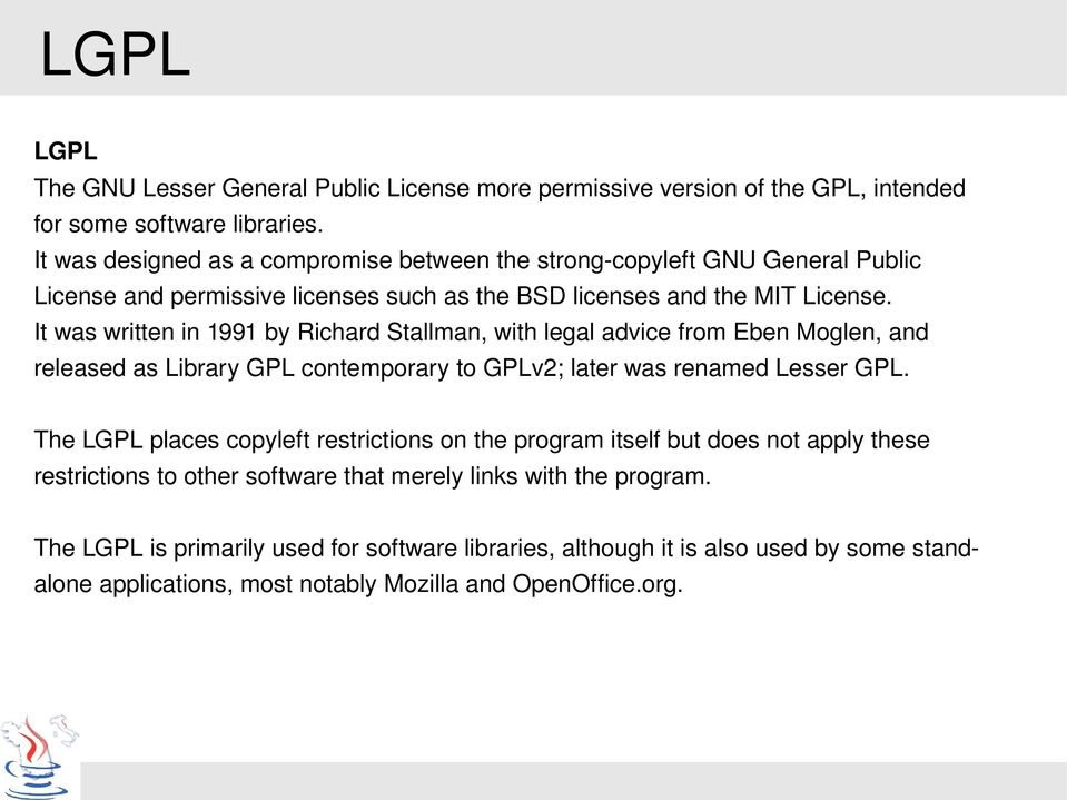 It was written in 1991 by Richard Stallman, with legal advice from Eben Moglen, and released as Library GPL contemporary to GPLv2; later was renamed Lesser GPL.