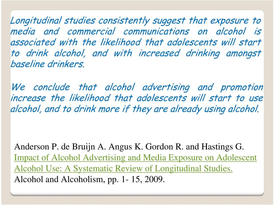 We conclude that alcohol advertising and promotion increase the likelihood that adolescents will start to use alcohol, and to drink more if they are already