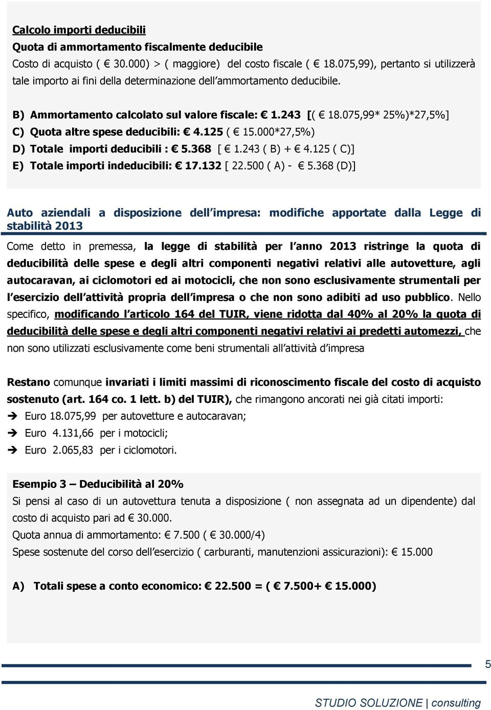 075,99* 25%)*27,5%] C) Quota altre spese deducibili: 4.125 ( 15.000*27,5%) D) Totale importi deducibili : 5.368 [ 1.243 ( B) + 4.125 ( C)] E) Totale importi indeducibili: 17.132 [ 22.500 ( A) - 5.