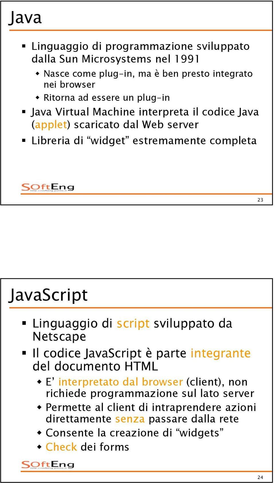 Linguaggio di script sviluppato da Netscape Il codice JavaScript è parte integrante del documento HTML E interpretato dal browser (client), non richiede