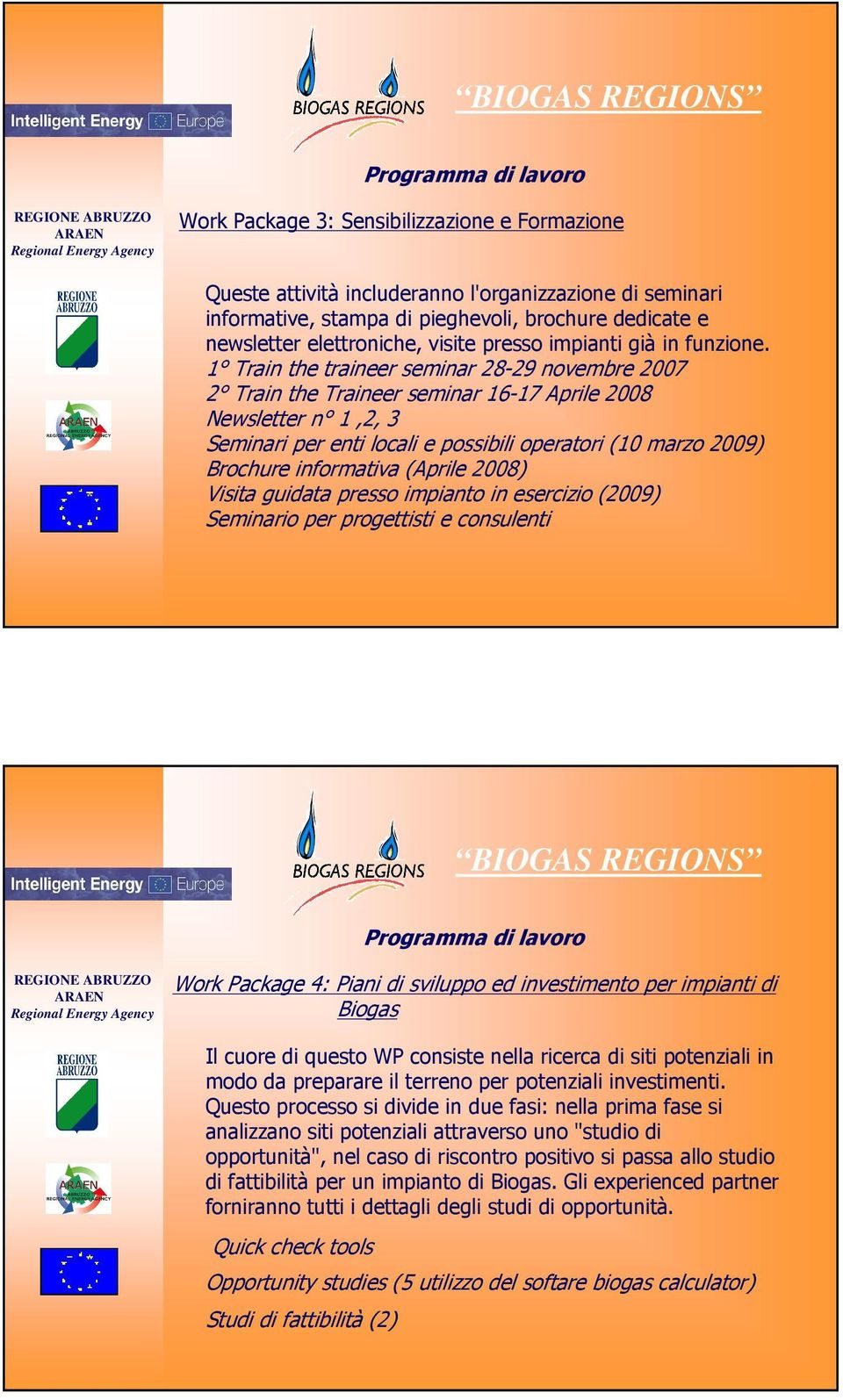 1 Train the traineer seminar 28-29 novembre 2007 2 Train the Traineer seminar 16-17 Aprile 2008 Newsletter n 1,2, 3 Seminari per enti locali e possibili operatori (10 marzo 2009) Brochure informativa