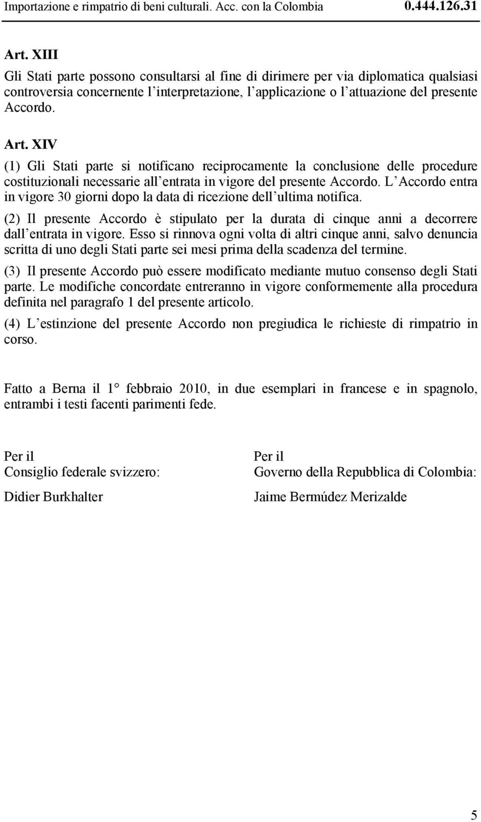XIV (1) Gli Stati parte si notificano reciprocamente la conclusione delle procedure costituzionali necessarie all entrata in vigore del presente Accordo.