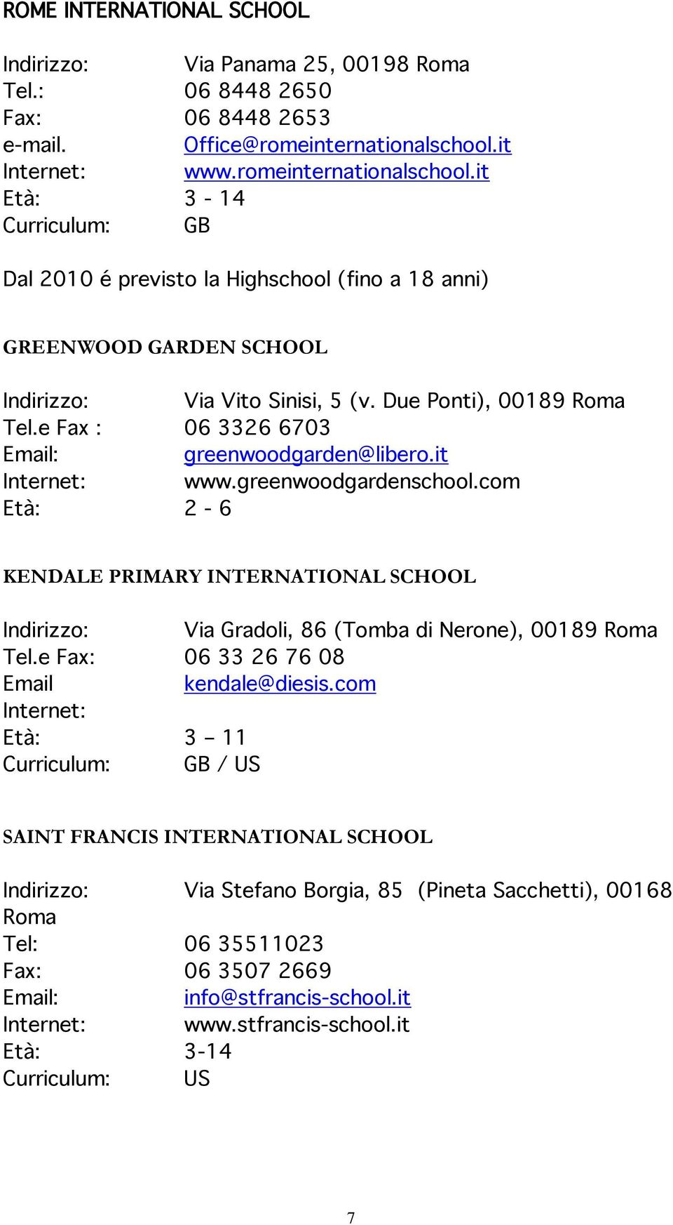 Fax : 06 3326 6703 grnwoodgardn@libro.it Intrnt: www.grnwoodgardnschool.com Età: 2-6 KENDALE PRIMARY INTERNATIONAL SCHOOL Indirizzo: Via Gradoli, 86 (Tomba di Nron), 00189 Roma Tl.