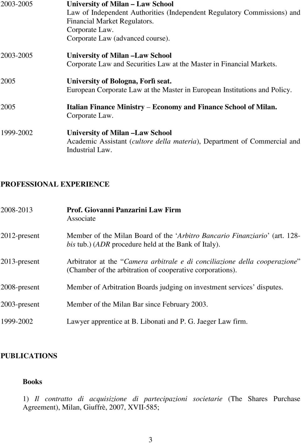 European Corporate Law at the Master in European Institutions and Policy. 2005 Italian Finance Ministry Economy and Finance School of Milan. Corporate Law. 1999-2002 University of Milan Law School Academic Assistant (cultore della materia), Department of Commercial and Industrial Law.