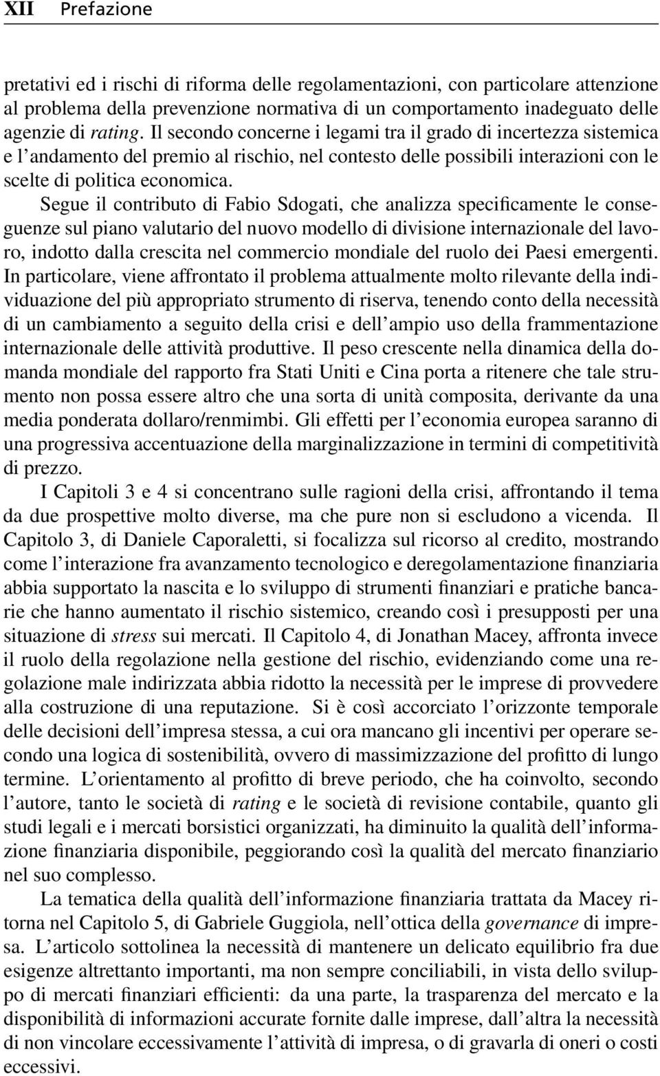Segue il contributo di Fabio Sdogati, che analizza specificamente le conseguenze sul piano valutario del nuovo modello di divisione internazionale del lavoro, indotto dalla crescita nel commercio