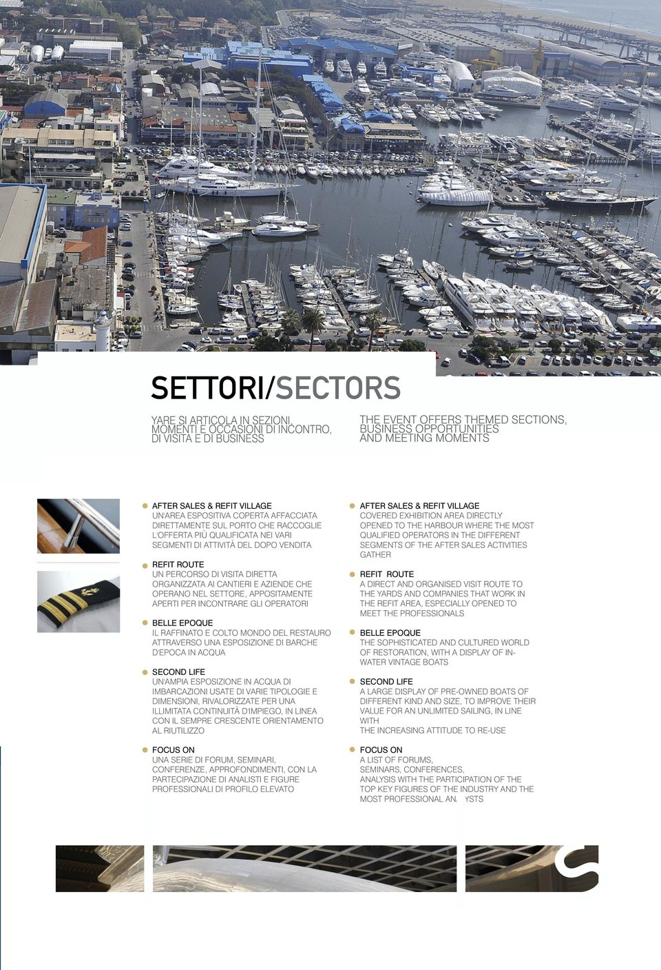 EXHIBITION AREA DIRECTLY OPENED TO THE HARBOUR WHERE THE MOST QUALIFIED OPERATORS IN THE DIFFERENT SEGMENTS OF THE AFTER SALES ACTIVITIES GATHER UN PERCORSO DI VISITA DIRETTA ORGANIZZATA AI CANTIERI