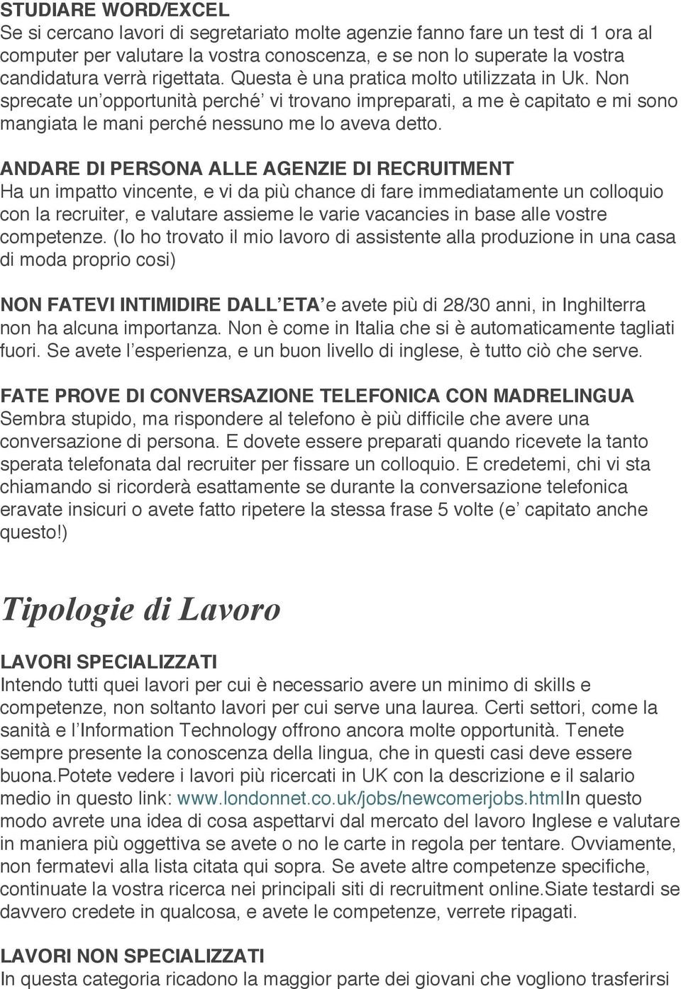 ANDARE DI PERSONA ALLE AGENZIE DI RECRUITMENT Ha un impatto vincente, e vi da più chance di fare immediatamente un colloquio con la recruiter, e valutare assieme le varie vacancies in base alle