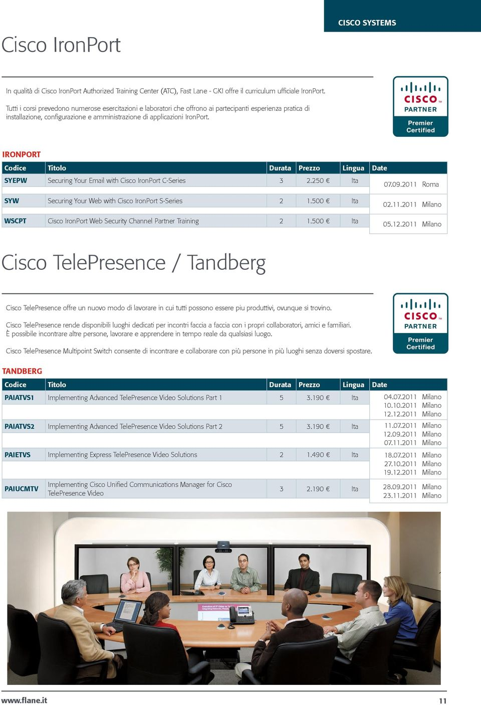 IRONPORT SYEPW Securing Your Email with Cisco IronPort C-Series 3 2.250 Ita 07.09.2011 SYW Securing Your Web with Cisco IronPort S-Series 2 1.