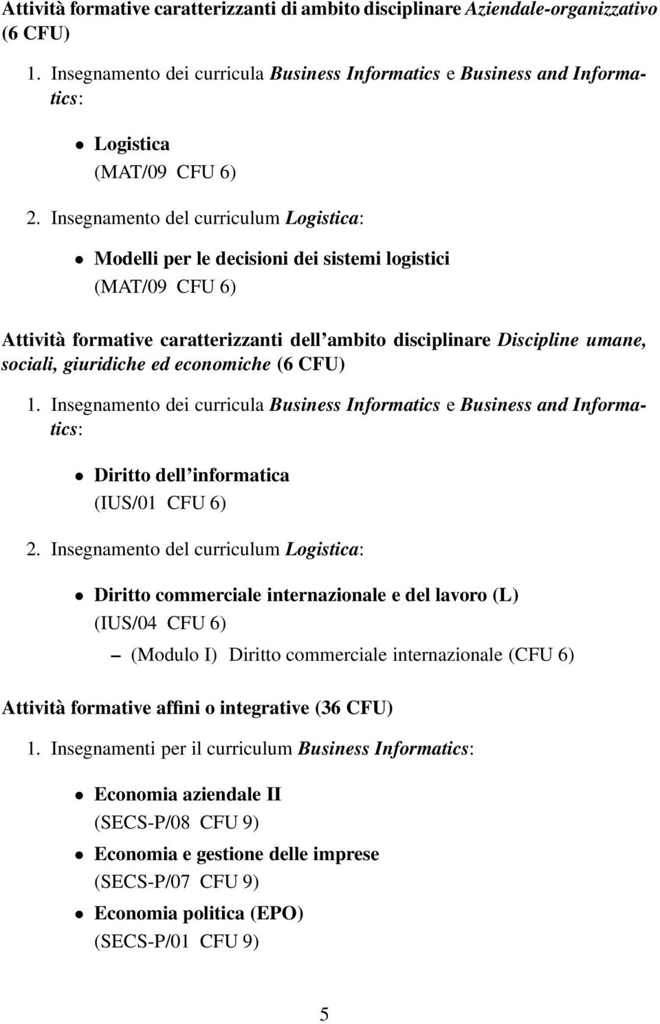 ed economiche (6 CFU) 1. Insegnamento dei curricula Business Informatics e Business and Informatics: Diritto dell informatica (IUS/01 CFU 6) 2.